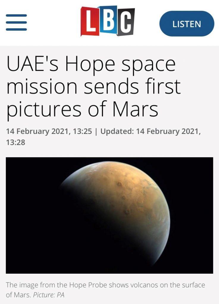 """متابعات الإعلامية العالمية للصورة الأولى من مسبار الأمل للمريخ التغطيات استعرضت المسيرة الناجحة لمشروع الإمارات لاستكشاف المريخ  التغطيات استعرضت المسيرة الناجحة لمشروع الإمارات لاستكشاف المريخ  تواصل المتابعات الإعلامية العالمية للصورة الأولى من مسبار الأمل للمريخ  دبي، الإمارات العربية المتحدة، 16 فبراير 2021: واصلت وسائل الإعلام العالمية اهتمامها بأول صورة التقطها مسبار الأمل لكوكب المريخ، والتي تشكل بداية سلسلة من البيانات القيمة والمعلومات العلمية الجديدة التي سيرسلها المسبار على مدى عام مريخي كامل يعادل 687 يوماً بالتقويم الأرضي ويرصد الغلاف الجوي لكوكب المريخ بشكل متكامل ويضع البيانات النوعية التي يجمعها في خدمة المجتمع العلمي العالمي.  وانتشرت الصورة التي أرسلها المسبار على مختلف وسائل الإعلام العالمية والمنصات الرقمية والوكالات الإخبارية خلال الأيام القليلة الماضية، جاء أحدثها في """"سبوتنيك"""" و""""إكسبرس""""، و""""أفريكازين""""، و""""أل بي سي بريطانيا""""، وذلك في إطار متابعة شاملة ومستمرة لمختلف مراحل مشروع الإمارات لاستكشاف المريخ، وتسليط الضوء على أهدافه العلمية، والإشادة بالمكانة التي تحققها دولة الإمارات في قطاع استكشاف الفضاء والصناعات المرتبطة به.  ونشر مشروع الإمارات لاستكشاف المريخ، أولى الصور التي التقطها مسبار الأمل للكوكب الأحمر، بعد أقل من أسبوع من دخوله بنجاح مدار الالتقاط المقرر له حول  المريخ، مما أكد لفريق محطة التحكم الأرضية بالمسبار في مركز محمد بن راشد للفضاء بدبي أن فعالية الأجهزة العلمية الثلاثة المحملة على متن المسبار في أفضل حالتها، وشكل مقدمة ناجحة لمباشرة مهامه العلمية بعد دخوله مداره العلمي خلال الشهرين القادمين ومن ثم بدئه المرحلة العلمية التي تستهدف جمع 1000 جيجابايت من البيانات العلمية غير المسبوقة عن الغلاف الجوي للكوكب الأحمر.  سبوتنك: أول مهمة عربية بين الكواكب ترسل صورتها الأولى  وافتتح موقع """"سبوتنك"""" الإخباري تقريره حول الصورة الأولى التي أرسلها مسبار الأمل بالتغريدة التي نشرها صاحب السمو الشيخ محمد بن راشد آل مكتوم، نائب رئيس الدولة رئيس مجلس الوزراء حاكم دبي """"رعاه الله""""، مع أول صورة للمريخ من المسبار والتي قال فيها: """"من ارتفاع 25 ألف كم عن سطح الكوكب الأحمر.. أول صورة للمريخ بأول مسبار عربي في التاريخ"""".  واتبعها الموقع بالتغريدة التي نشرها صا"""